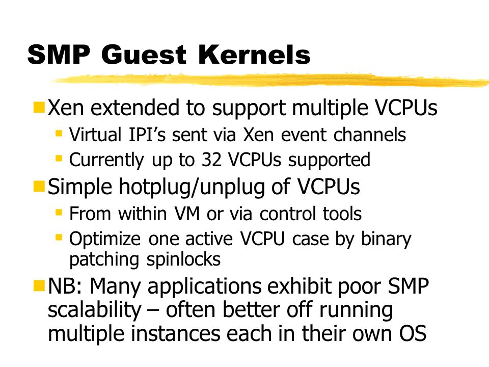 SMP Guest Kernels  Xen extended to support multiple VCPUs  Virtual IPI's sent via Xen event channels  Currently up to 32 VCPUs supported  Simple hotplug/unplug of VCPUs  From within VM or via control tools  Optimize one active VCPU case by binary patching spinlocks  NB: Many applications exhibit poor SMP scalability – often better off running multiple instances each in their own OS