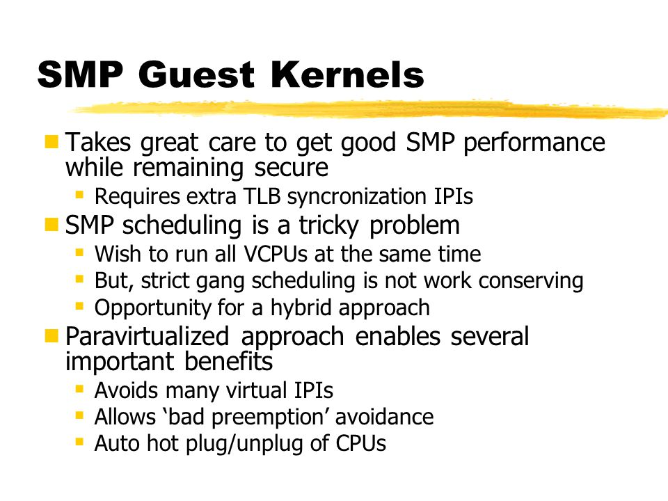 SMP Guest Kernels  Takes great care to get good SMP performance while remaining secure  Requires extra TLB syncronization IPIs  SMP scheduling is a tricky problem  Wish to run all VCPUs at the same time  But, strict gang scheduling is not work conserving  Opportunity for a hybrid approach  Paravirtualized approach enables several important benefits  Avoids many virtual IPIs  Allows 'bad preemption' avoidance  Auto hot plug/unplug of CPUs