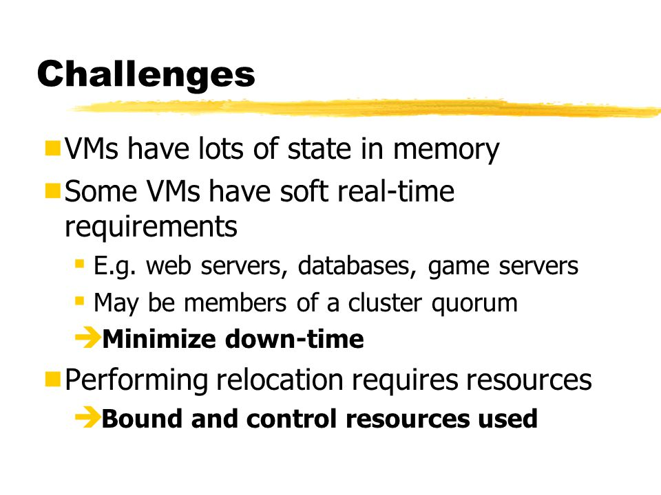 Challenges  VMs have lots of state in memory  Some VMs have soft real-time requirements  E.g.