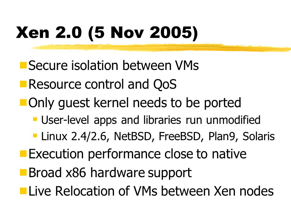 Xen 2.0 (5 Nov 2005)  Secure isolation between VMs  Resource control and QoS  Only guest kernel needs to be ported  User-level apps and libraries run unmodified  Linux 2.4/2.6, NetBSD, FreeBSD, Plan9, Solaris  Execution performance close to native  Broad x86 hardware support  Live Relocation of VMs between Xen nodes