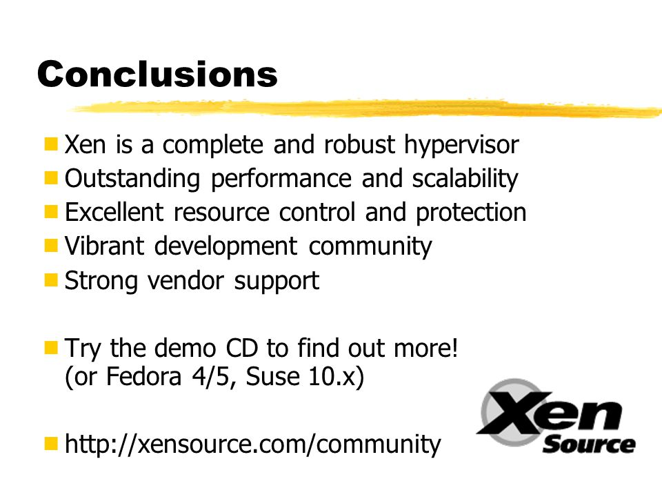 Conclusions  Xen is a complete and robust hypervisor  Outstanding performance and scalability  Excellent resource control and protection  Vibrant development community  Strong vendor support  Try the demo CD to find out more.