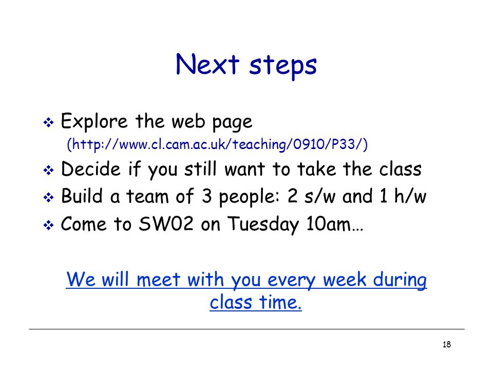 18 Next steps  Explore the web page (http://www.cl.cam.ac.uk/teaching/0910/P33/)  Decide if you still want to take the class  Build a team of 3 people: 2 s/w and 1 h/w  Come to SW02 on Tuesday 10am… We will meet with you every week during class time.