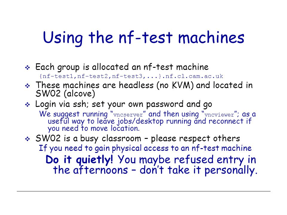 Using the nf-test machines  Each group is allocated an nf-test machine {nf-test1,nf-test2,nf-test3,...}.nf.cl.cam.ac.uk  These machines are headless (no KVM) and located in SW02 (alcove)  Login via ssh; set your own password and go We suggest running vncserver and then using vncviewer ; as a useful way to leave jobs/desktop running and reconnect if you need to move location.