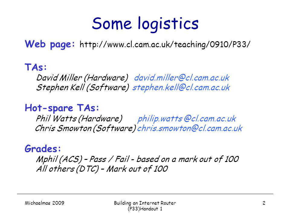 Michaelmas 2009Building an Internet Router (P33)Handout 1 2 Some logistics Web page: http://www.cl.cam.ac.uk/teaching/0910/P33/ TAs: David Miller (Hardware) david.miller@cl.cam.ac.uk Stephen Kell (Software) stephen.kell@cl.cam.ac.uk Hot-spare TAs: Phil Watts (Hardware) philip.watts @cl.cam.ac.uk Chris Smowton (Software) chris.smowton@cl.cam.ac.uk Grades: Mphil (ACS) – Pass / Fail - based on a mark out of 100 All others (DTC) – Mark out of 100