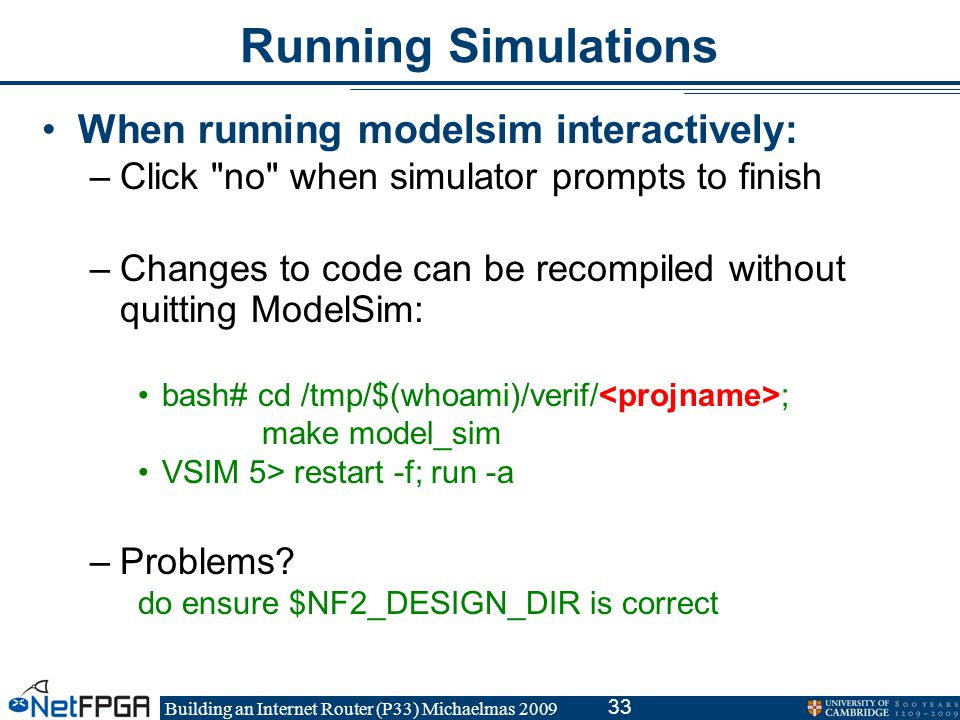 Building an Internet Router (P33) Michaelmas 2009 33 Running Simulations When running modelsim interactively: –Click no when simulator prompts to finish –Changes to code can be recompiled without quitting ModelSim: bash# cd /tmp/$(whoami)/verif/ ; make model_sim VSIM 5> restart -f; run -a –Problems.