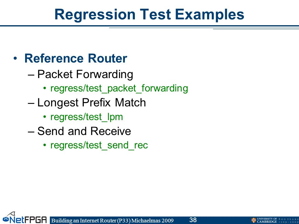 Building an Internet Router (P33) Michaelmas 2009 38 Regression Test Examples Reference Router –Packet Forwarding regress/test_packet_forwarding –Longest Prefix Match regress/test_lpm –Send and Receive regress/test_send_rec