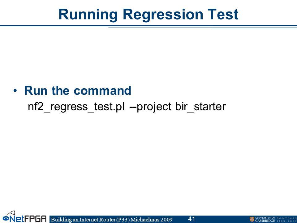 Building an Internet Router (P33) Michaelmas 2009 41 Running Regression Test Run the command nf2_regress_test.pl --project bir_starter
