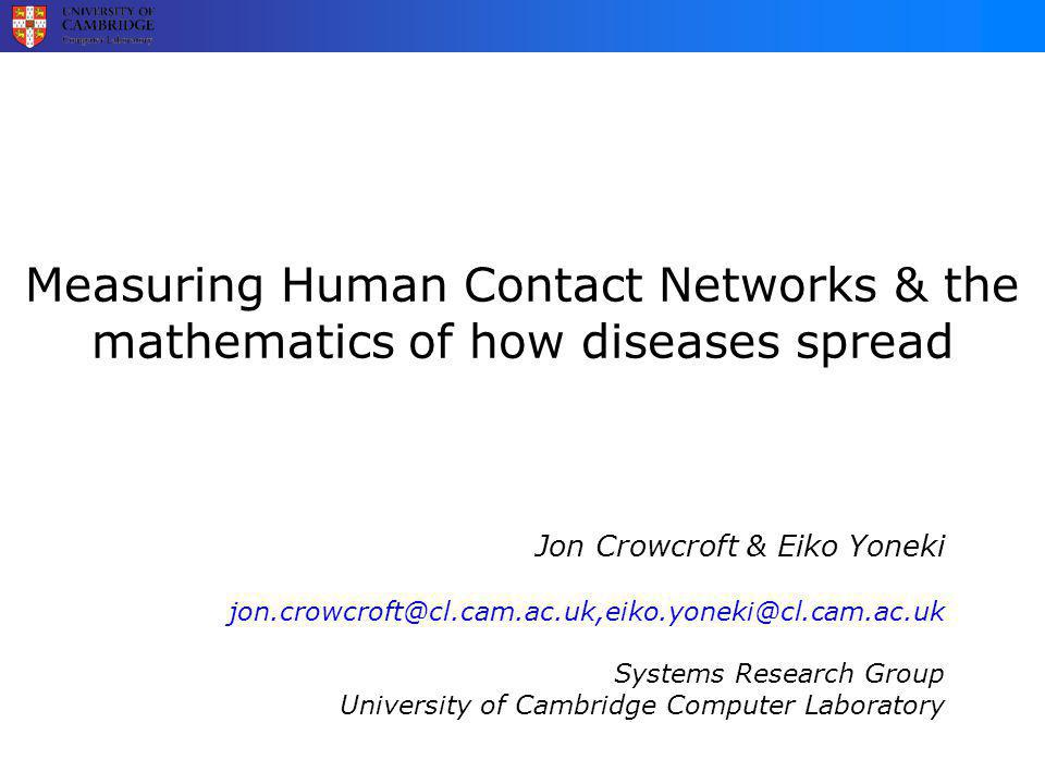 Measuring Human Contact Networks & the mathematics of how diseases spread Jon Crowcroft & Eiko Yoneki Systems Research Group University of Cambridge Computer Laboratory