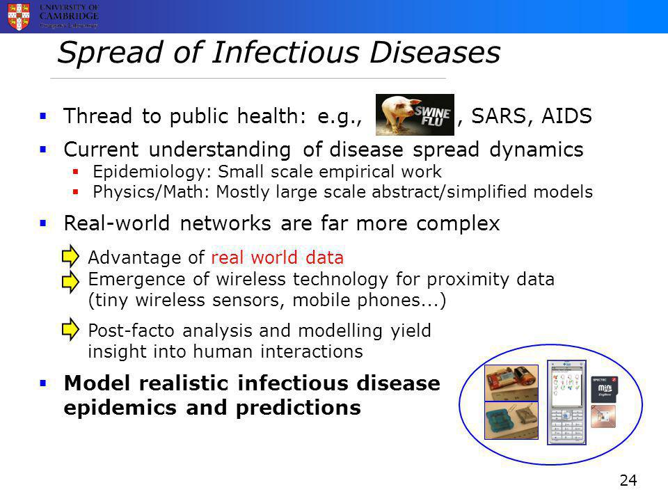 Spread of Infectious Diseases  Thread to public health: e.g.,,, SARS, AIDS  Current understanding of disease spread dynamics  Epidemiology: Small scale empirical work  Physics/Math: Mostly large scale abstract/simplified models  Real-world networks are far more complex Advantage of real world data Emergence of wireless technology for proximity data (tiny wireless sensors, mobile phones...) Post-facto analysis and modelling yield insight into human interactions  Model realistic infectious disease epidemics and predictions 24
