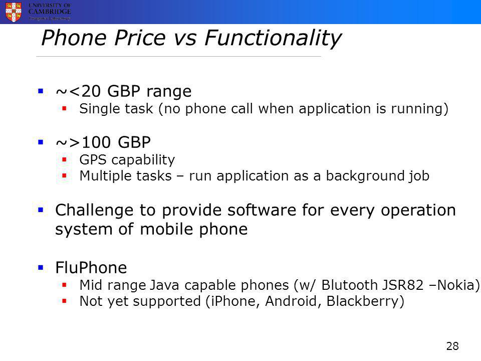 Phone Price vs Functionality  ~<20 GBP range  Single task (no phone call when application is running)  ~>100 GBP  GPS capability  Multiple tasks – run application as a background job  Challenge to provide software for every operation system of mobile phone  FluPhone  Mid range Java capable phones (w/ Blutooth JSR82 –Nokia)  Not yet supported (iPhone, Android, Blackberry) 28