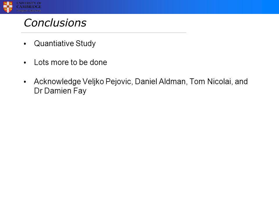 Conclusions Quantiative Study Lots more to be done Acknowledge Veljko Pejovic, Daniel Aldman, Tom Nicolai, and Dr Damien Fay