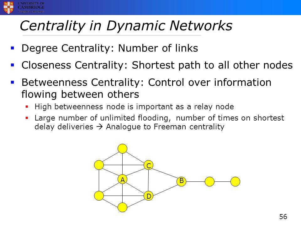 Centrality in Dynamic Networks  Degree Centrality: Number of links  Closeness Centrality: Shortest path to all other nodes  Betweenness Centrality: Control over information flowing between others  High betweenness node is important as a relay node  Large number of unlimited flooding, number of times on shortest delay deliveries  Analogue to Freeman centrality B A C D 56