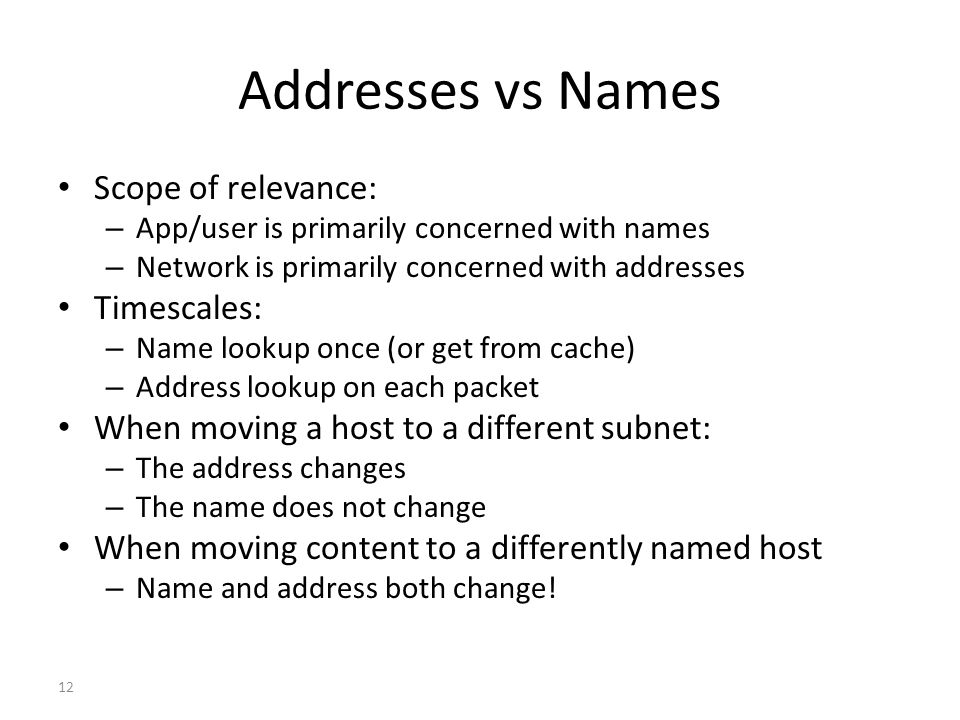 Addresses vs Names Scope of relevance: – App/user is primarily concerned with names – Network is primarily concerned with addresses Timescales: – Name lookup once (or get from cache) – Address lookup on each packet When moving a host to a different subnet: – The address changes – The name does not change When moving content to a differently named host – Name and address both change.