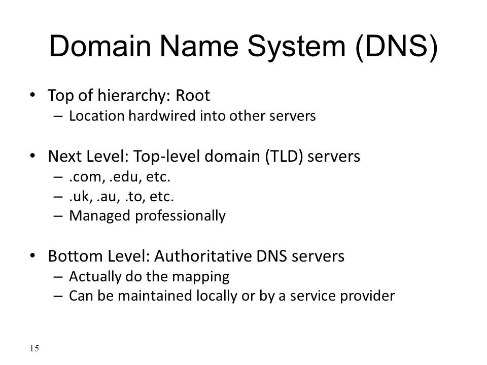 15 Domain Name System (DNS) Top of hierarchy: Root – Location hardwired into other servers Next Level: Top-level domain (TLD) servers –.com,.edu, etc.