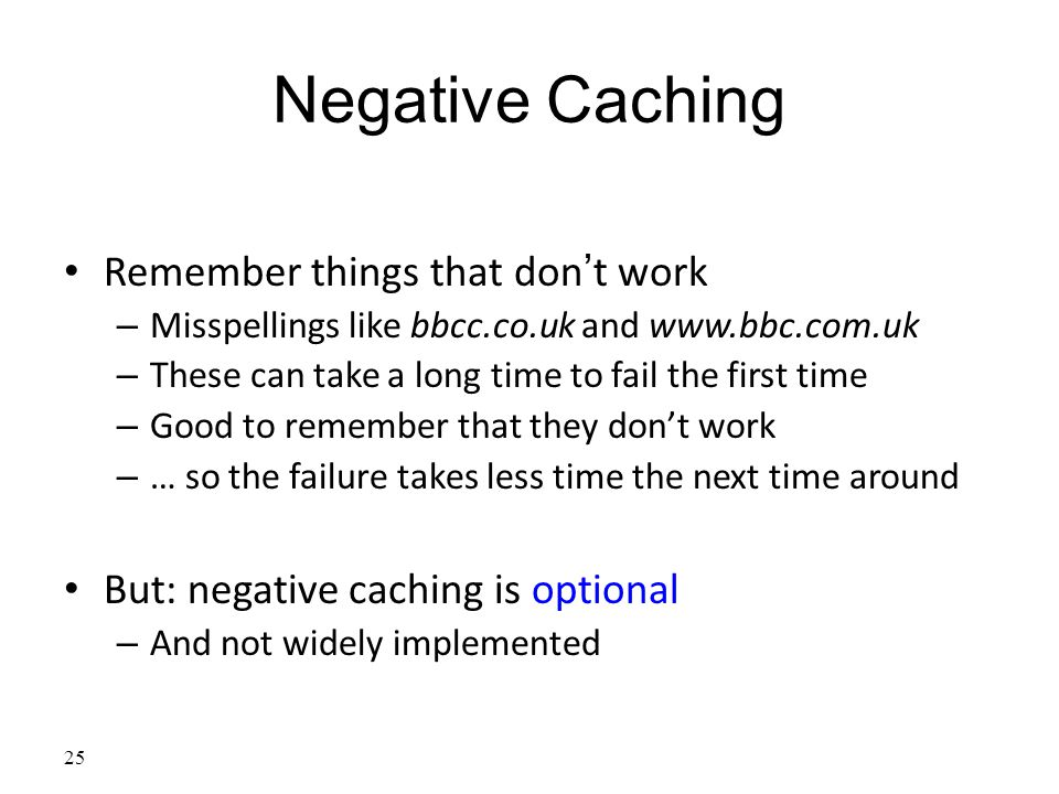 25 Negative Caching Remember things that don't work – Misspellings like bbcc.co.uk and www.bbc.com.uk – These can take a long time to fail the first time – Good to remember that they don't work – … so the failure takes less time the next time around But: negative caching is optional – And not widely implemented