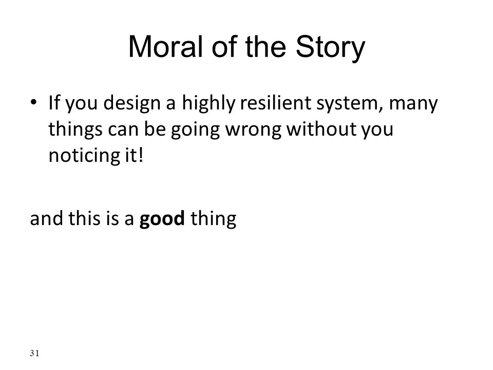 Moral of the Story If you design a highly resilient system, many things can be going wrong without you noticing it.