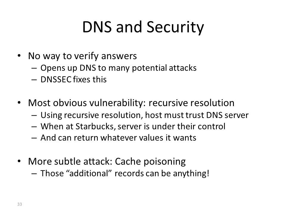 DNS and Security No way to verify answers – Opens up DNS to many potential attacks – DNSSEC fixes this Most obvious vulnerability: recursive resolution – Using recursive resolution, host must trust DNS server – When at Starbucks, server is under their control – And can return whatever values it wants More subtle attack: Cache poisoning – Those additional records can be anything.
