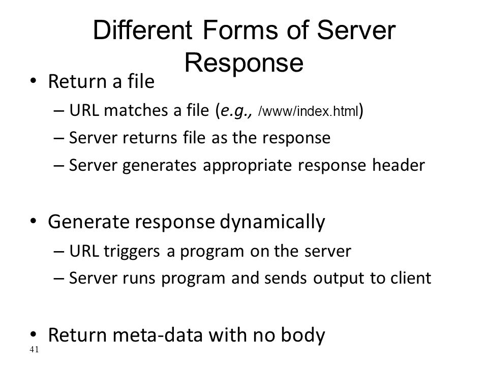 41 Different Forms of Server Response Return a file – URL matches a file (e.g., /www/index.html ) – Server returns file as the response – Server generates appropriate response header Generate response dynamically – URL triggers a program on the server – Server runs program and sends output to client Return meta-data with no body
