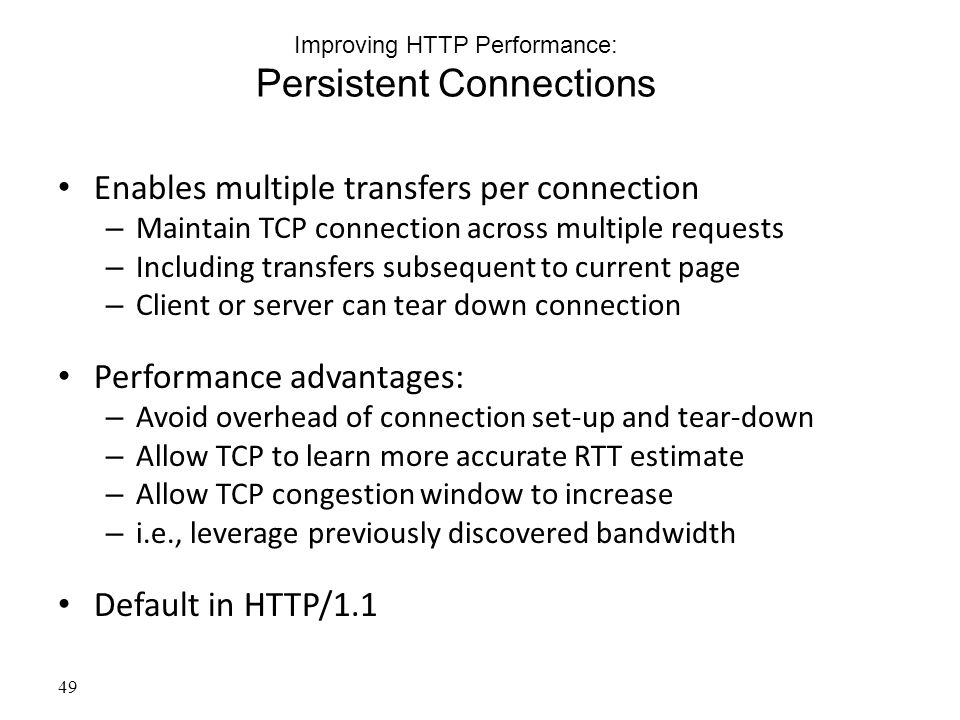 Improving HTTP Performance: Persistent Connections Enables multiple transfers per connection – Maintain TCP connection across multiple requests – Including transfers subsequent to current page – Client or server can tear down connection Performance advantages: – Avoid overhead of connection set-up and tear-down – Allow TCP to learn more accurate RTT estimate – Allow TCP congestion window to increase – i.e., leverage previously discovered bandwidth Default in HTTP/1.1 49