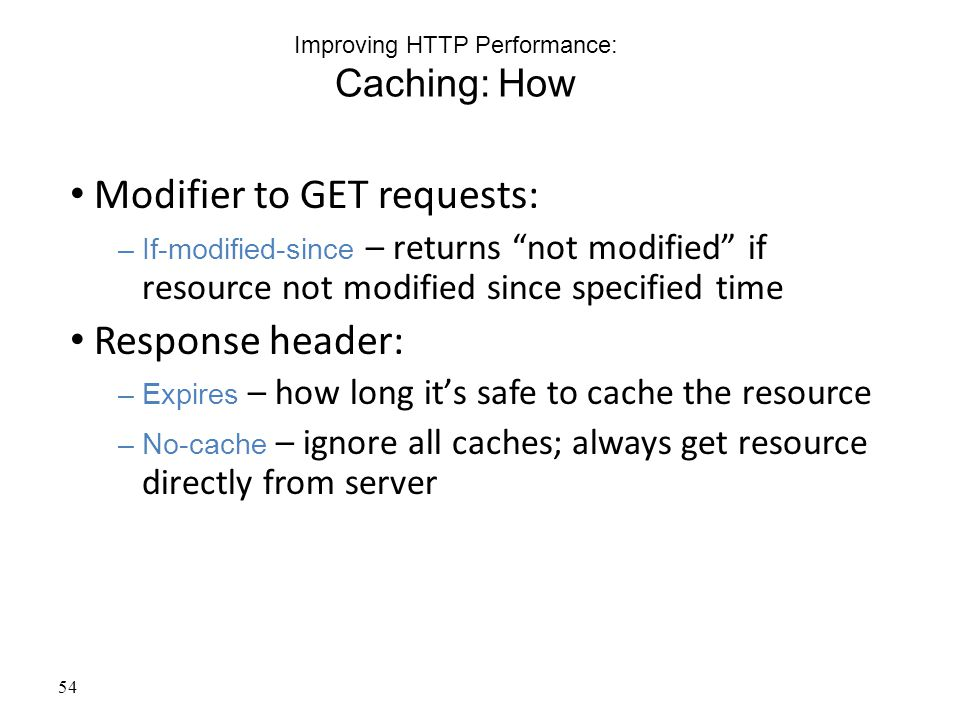 54 Improving HTTP Performance: Caching: How Modifier to GET requests: –If-modified-since – returns not modified if resource not modified since specified time Response header: –Expires – how long it's safe to cache the resource –No-cache – ignore all caches; always get resource directly from server