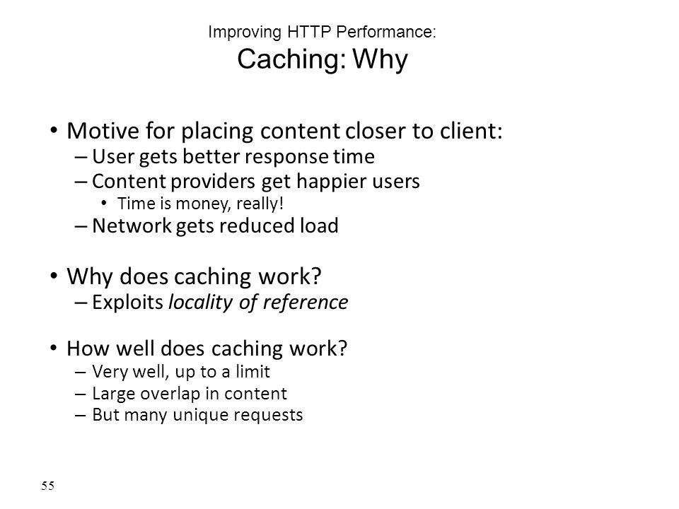 55 Improving HTTP Performance: Caching: Why Motive for placing content closer to client: – User gets better response time – Content providers get happier users Time is money, really.