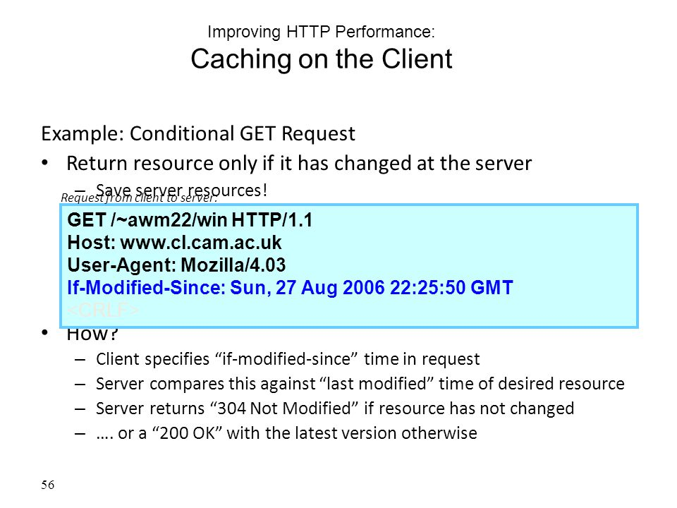 56 Improving HTTP Performance: Caching on the Client Example: Conditional GET Request Return resource only if it has changed at the server – Save server resources.