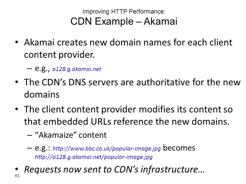 61 Improving HTTP Performance: CDN Example – Akamai Akamai creates new domain names for each client content provider.