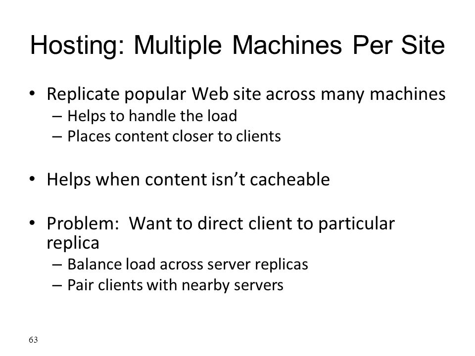 63 Hosting: Multiple Machines Per Site Replicate popular Web site across many machines – Helps to handle the load – Places content closer to clients Helps when content isn't cacheable Problem: Want to direct client to particular replica – Balance load across server replicas – Pair clients with nearby servers
