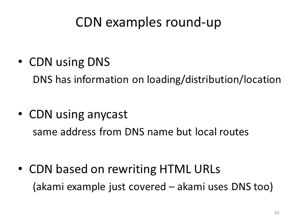 CDN examples round-up CDN using DNS DNS has information on loading/distribution/location CDN using anycast same address from DNS name but local routes CDN based on rewriting HTML URLs (akami example just covered – akami uses DNS too) 66