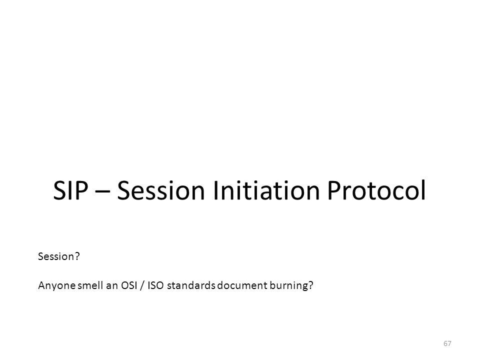 SIP – Session Initiation Protocol 67 Session? Anyone smell an OSI / ISO standards document burning?