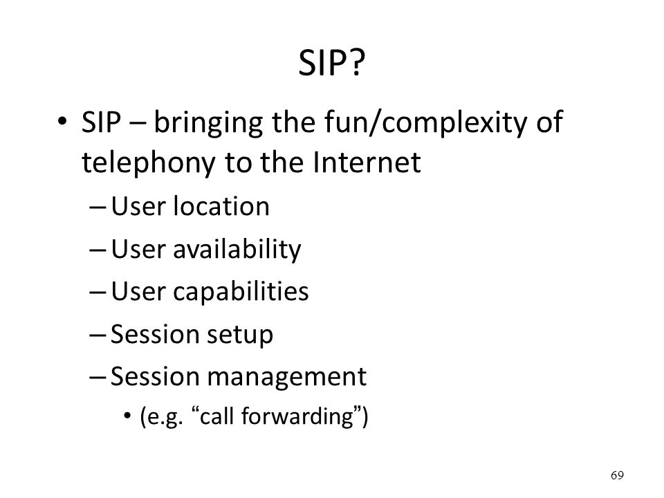 SIP? SIP – bringing the fun/complexity of telephony to the Internet – User location – User availability – User capabilities – Session setup – Session