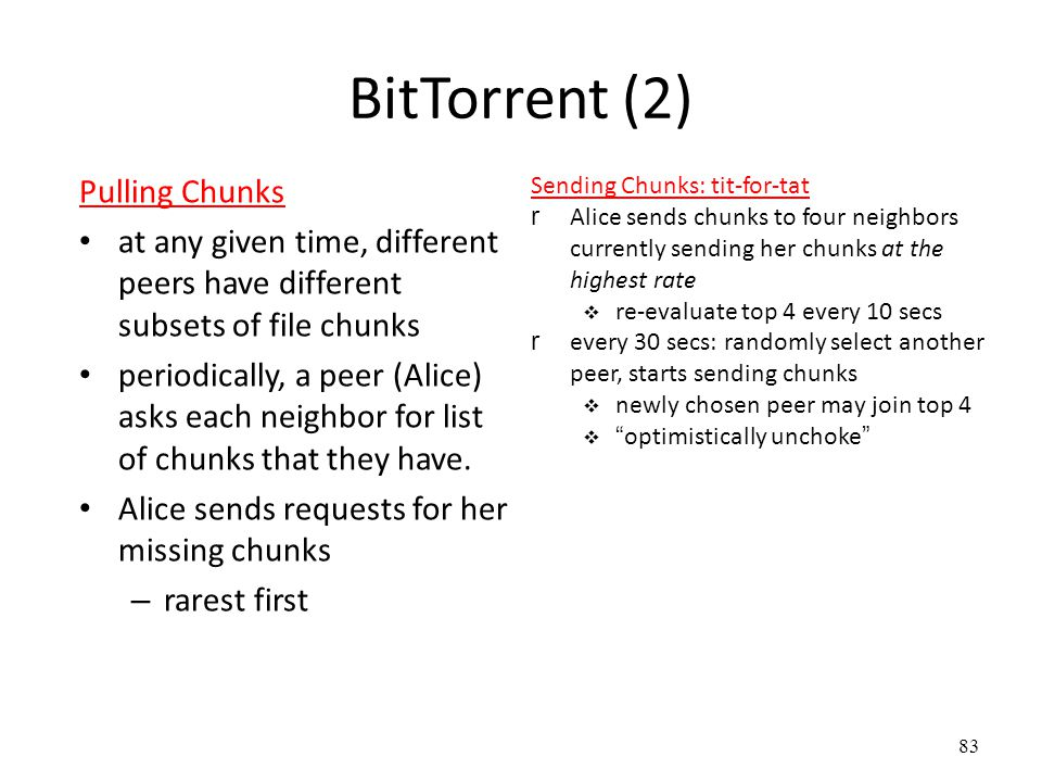 83 BitTorrent (2) Pulling Chunks at any given time, different peers have different subsets of file chunks periodically, a peer (Alice) asks each neighbor for list of chunks that they have.