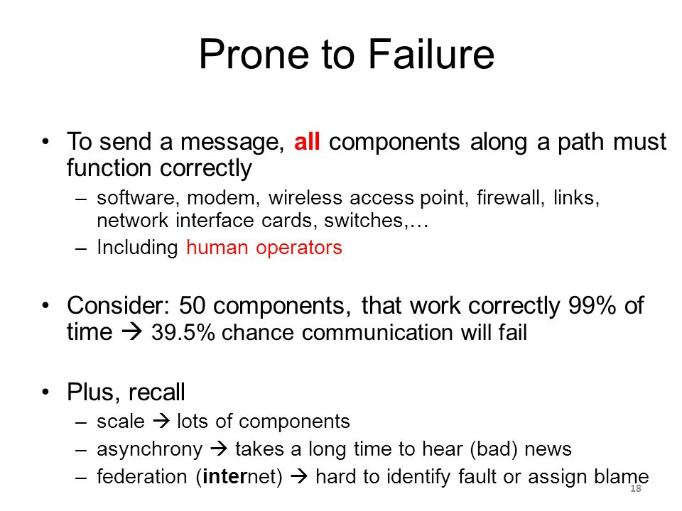 Prone to Failure To send a message, all components along a path must function correctly –software, modem, wireless access point, firewall, links, network interface cards, switches,… –Including human operators Consider: 50 components, that work correctly 99% of time  39.5% chance communication will fail Plus, recall –scale  lots of components –asynchrony  takes a long time to hear (bad) news –federation (internet)  hard to identify fault or assign blame 18