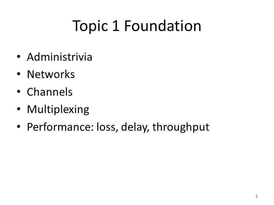 Topic 1 Foundation Administrivia Networks Channels Multiplexing Performance: loss, delay, throughput 2