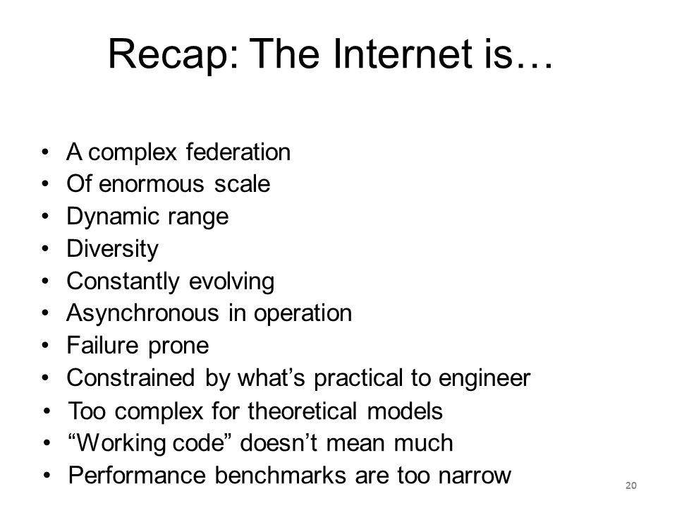 Recap: The Internet is… A complex federation Of enormous scale Dynamic range Diversity Constantly evolving Asynchronous in operation Failure prone Constrained by what's practical to engineer Too complex for theoretical models Working code doesn't mean much Performance benchmarks are too narrow 20