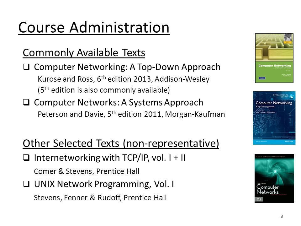 Course Administration Commonly Available Texts  Computer Networking: A Top-Down Approach Kurose and Ross, 6 th edition 2013, Addison-Wesley (5 th edition is also commonly available)  Computer Networks: A Systems Approach Peterson and Davie, 5 th edition 2011, Morgan-Kaufman Other Selected Texts (non-representative)  Internetworking with TCP/IP, vol.
