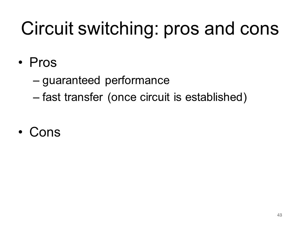 Circuit switching: pros and cons Pros –guaranteed performance –fast transfer (once circuit is established) Cons 43