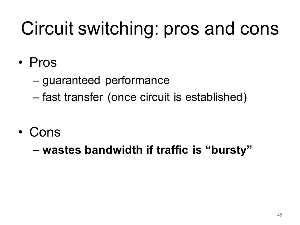 Circuit switching: pros and cons Pros –guaranteed performance –fast transfer (once circuit is established) Cons –wastes bandwidth if traffic is bursty 45