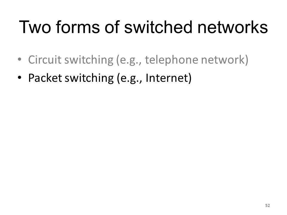 Two forms of switched networks Circuit switching (e.g., telephone network) Packet switching (e.g., Internet) 52