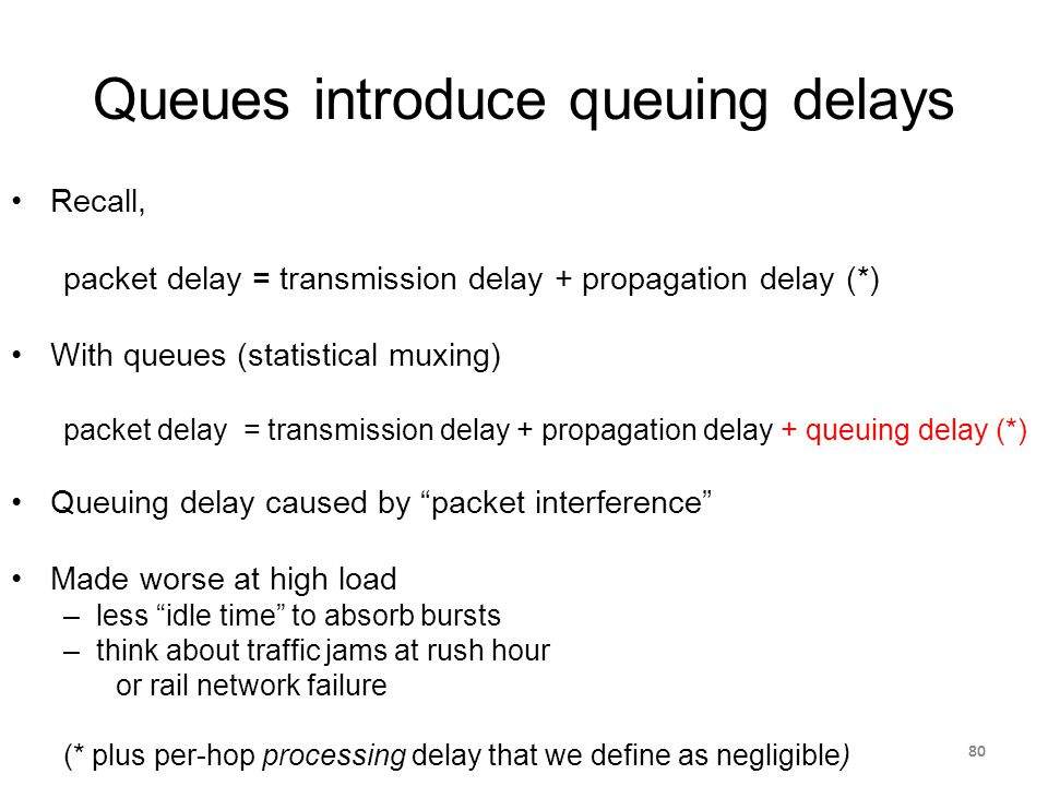 Queues introduce queuing delays Recall, packet delay = transmission delay + propagation delay (*) With queues (statistical muxing) packet delay = transmission delay + propagation delay + queuing delay (*) Queuing delay caused by packet interference Made worse at high load –less idle time to absorb bursts –think about traffic jams at rush hour or rail network failure (* plus per-hop processing delay that we define as negligible) 80