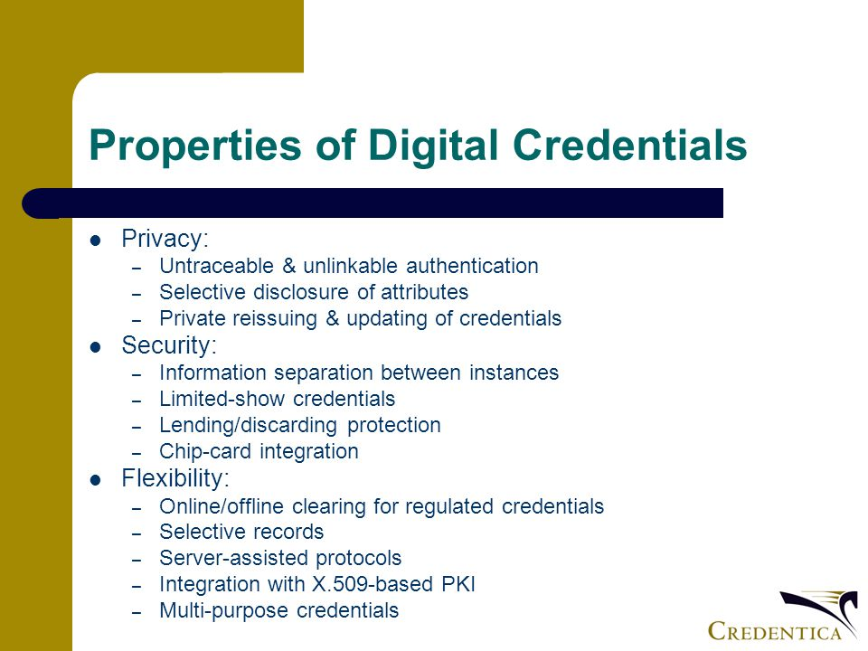 Properties of Digital Credentials Privacy: – Untraceable & unlinkable authentication – Selective disclosure of attributes – Private reissuing & updating of credentials Security: – Information separation between instances – Limited-show credentials – Lending/discarding protection – Chip-card integration Flexibility: – Online/offline clearing for regulated credentials – Selective records – Server-assisted protocols – Integration with X.509-based PKI – Multi-purpose credentials