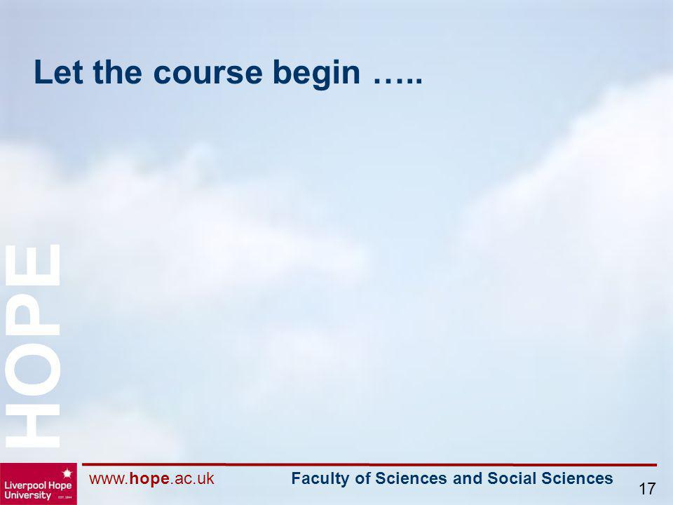 www.hope.ac.uk Faculty of Sciences and Social Sciences HOPE 17 Let the course begin …..
