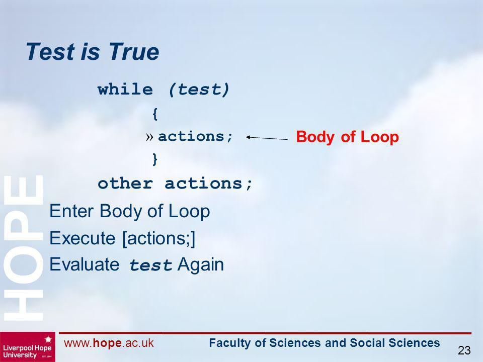 www.hope.ac.uk Faculty of Sciences and Social Sciences HOPE 23 Test is True while (test) { » actions; } other actions; Enter Body of Loop Execute [act