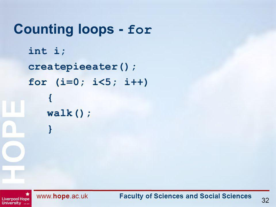 www.hope.ac.uk Faculty of Sciences and Social Sciences HOPE 32 Counting loops - for int i; createpieeater(); for (i=0; i<5; i++) { walk(); }
