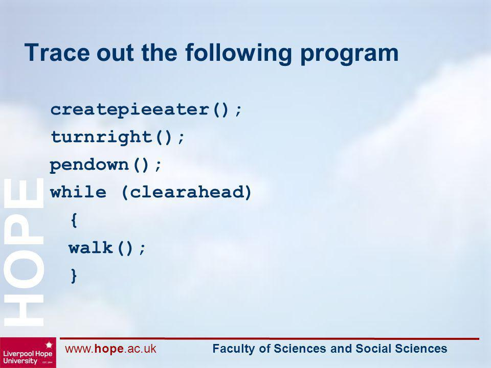 www.hope.ac.uk Faculty of Sciences and Social Sciences HOPE Trace out the following program createpieeater(); turnright(); pendown(); while (clearahea