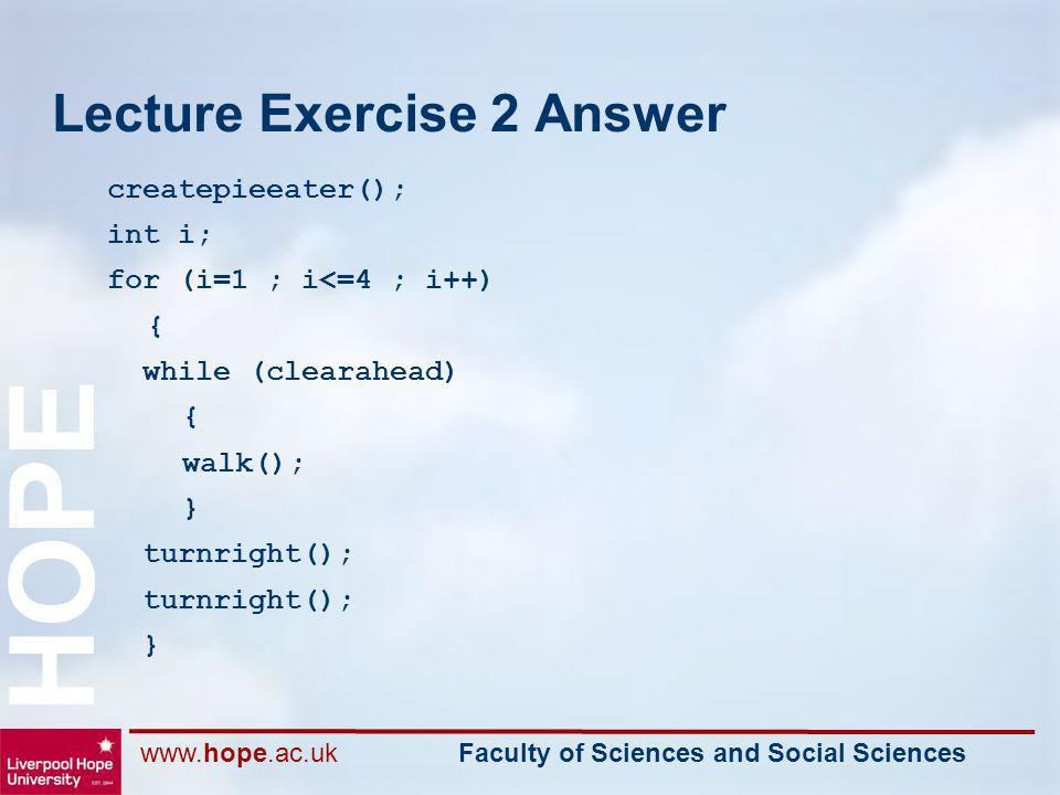 www.hope.ac.uk Faculty of Sciences and Social Sciences HOPE Lecture Exercise 2 Answer createpieeater(); int i; for (i=1 ; i<=4 ; i++) { while (clearah