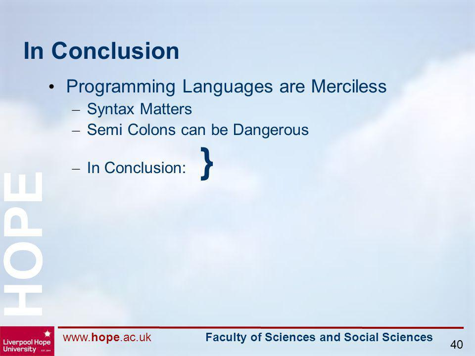 www.hope.ac.uk Faculty of Sciences and Social Sciences HOPE 40 In Conclusion Programming Languages are Merciless – Syntax Matters – Semi Colons can be