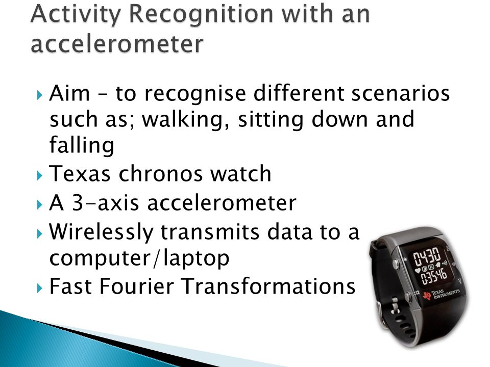  Aim – to recognise different scenarios such as; walking, sitting down and falling  Texas chronos watch  A 3-axis accelerometer  Wirelessly transmits data to a computer/laptop  Fast Fourier Transformations
