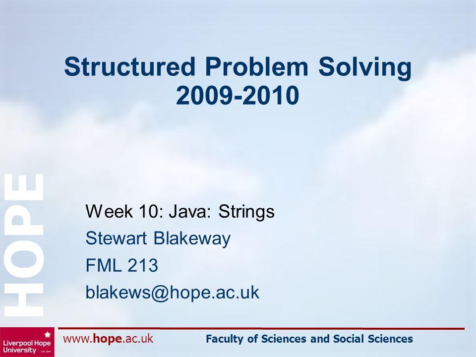 www.hope.ac.uk Faculty of Sciences and Social Sciences HOPE Structured Problem Solving 2009-2010 Week 10: Java: Strings Stewart Blakeway FML 213 blakews@hope.ac.uk