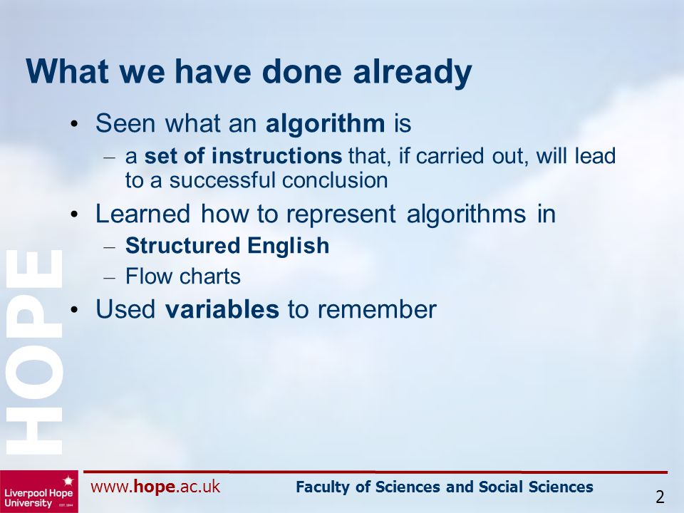 www.hope.ac.uk Faculty of Sciences and Social Sciences HOPE What we have done already Seen what an algorithm is – a set of instructions that, if carried out, will lead to a successful conclusion Learned how to represent algorithms in – Structured English – Flow charts Used variables to remember 2